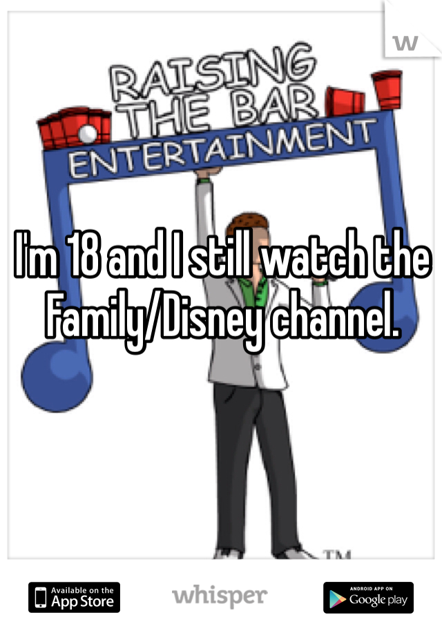 I'm 18 and I still watch the Family/Disney channel.