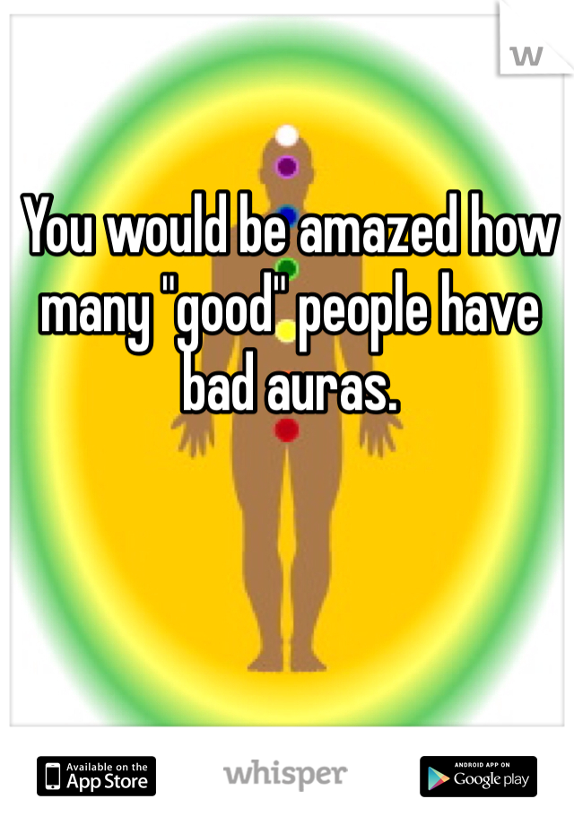 """You would be amazed how many """"good"""" people have bad auras."""