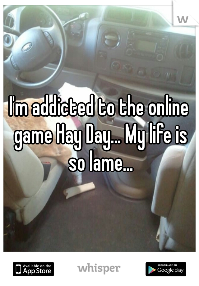 I'm addicted to the online game Hay Day... My life is so lame...