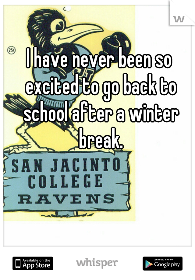 I have never been so excited to go back to school after a winter break.