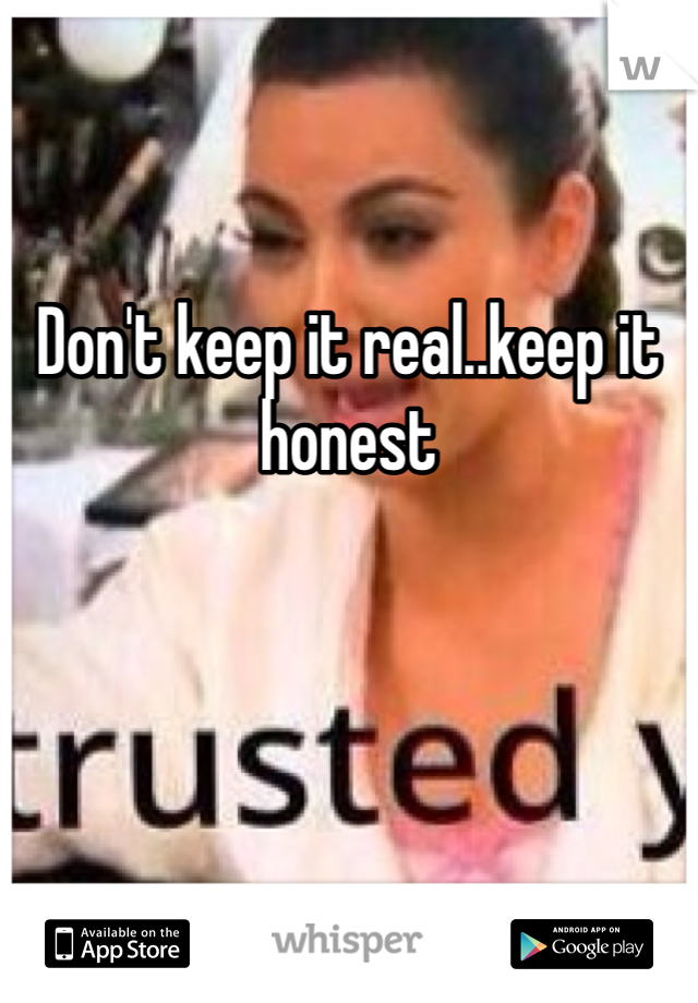 Don't keep it real..keep it honest