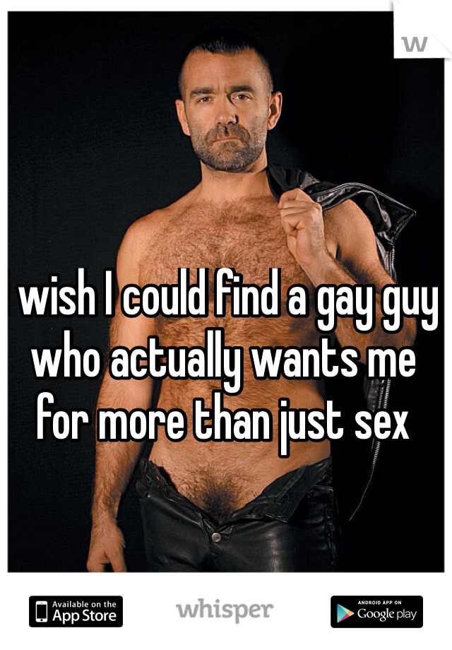 I wish I could find a gay guy who actually wants me for more than just sex