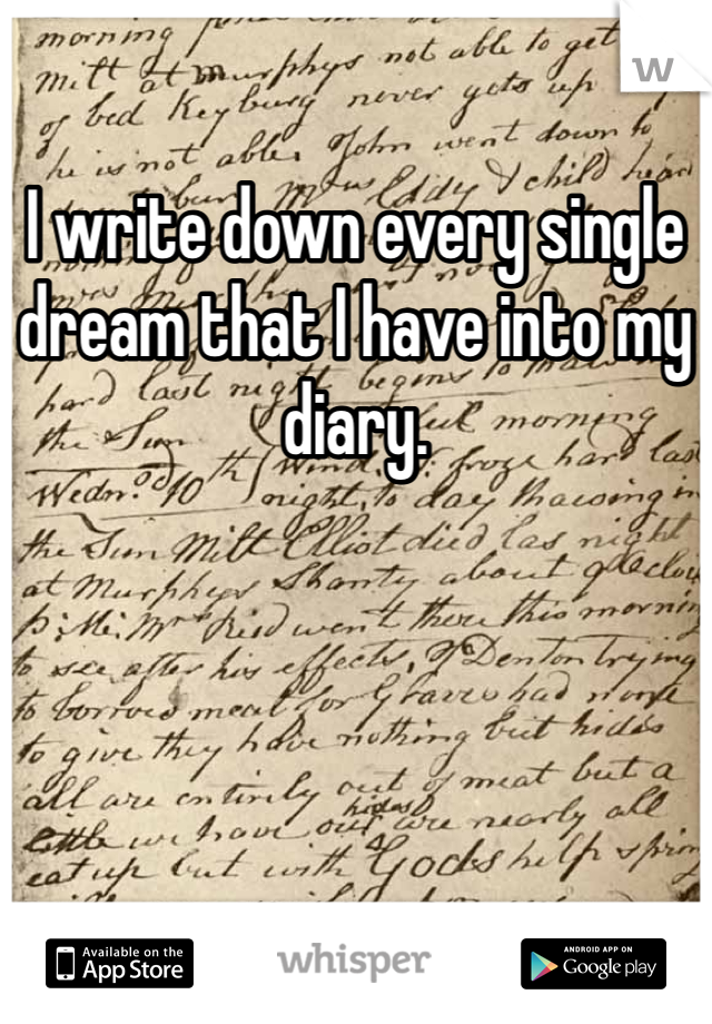 I write down every single dream that I have into my diary.