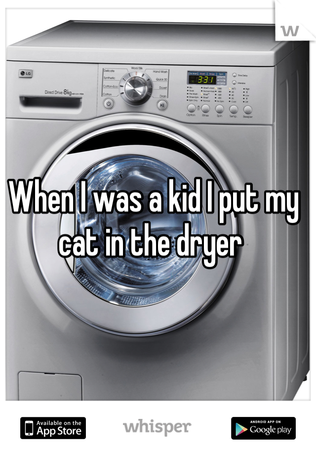 When I was a kid I put my cat in the dryer
