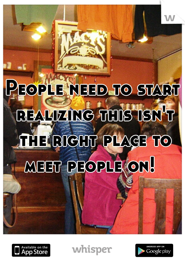 People need to start realizing this isn't the right place to meet people on!
