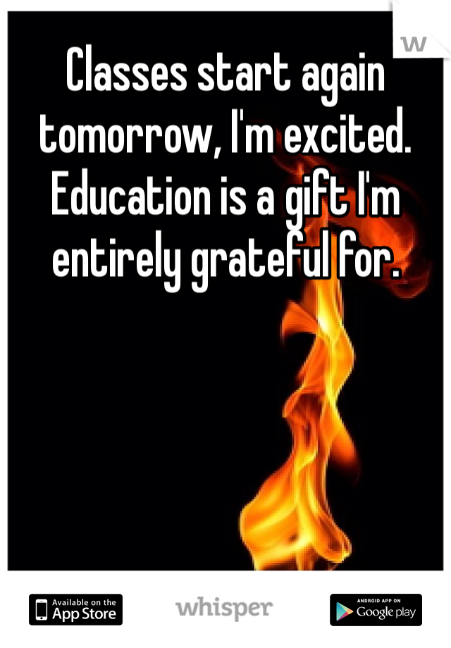 Classes start again tomorrow, I'm excited. Education is a gift I'm entirely grateful for.