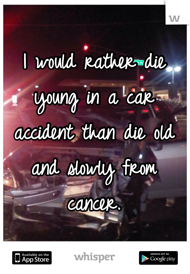 I would rather die young in a car accident than die old and slowly from cancer.