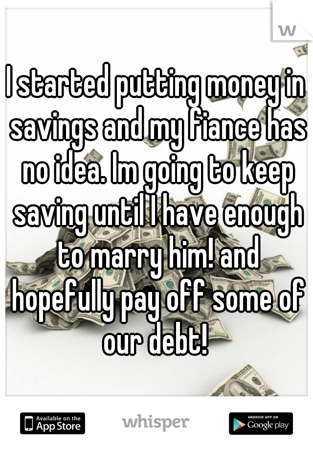 I started putting money in savings and my fiance has no idea. Im going to keep saving until I have enough to marry him! and hopefully pay off some of our debt!