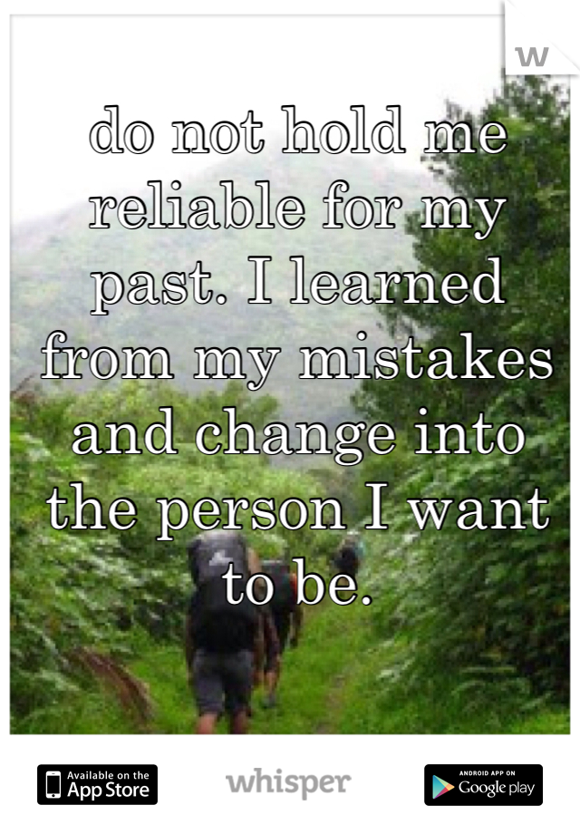 do not hold me reliable for my past. I learned from my mistakes and change into the person I want to be.