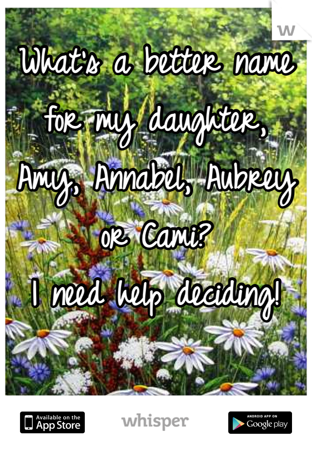 What's a better name for my daughter, Amy, Annabel, Aubrey or Cami? I need help deciding!