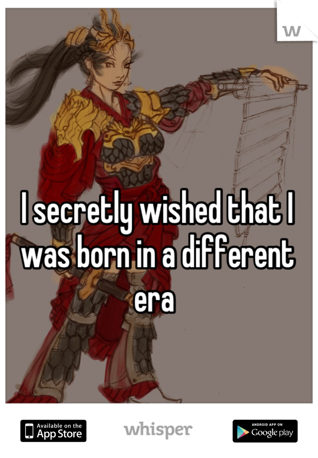 I secretly wished that I was born in a different era