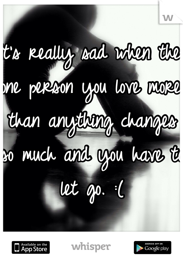 It's really sad when the one person you love more than anything changes so much and you have to let go. :(