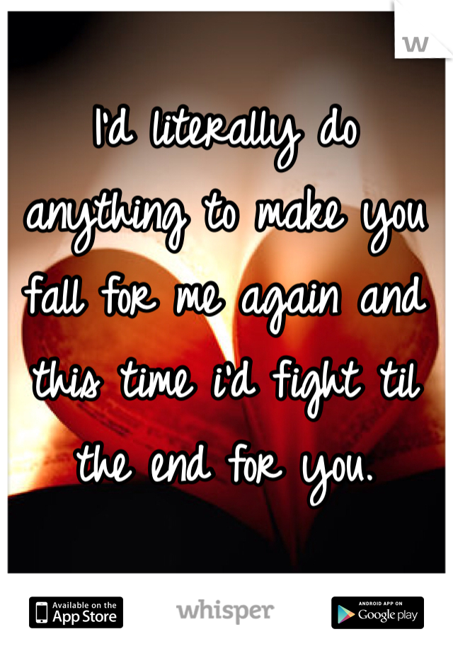 I'd literally do anything to make you fall for me again and this time i'd fight til the end for you.