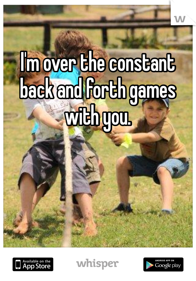 I'm over the constant back and forth games with you.