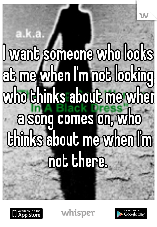 I want someone who looks at me when I'm not looking, who thinks about me when a song comes on, who thinks about me when I'm not there.