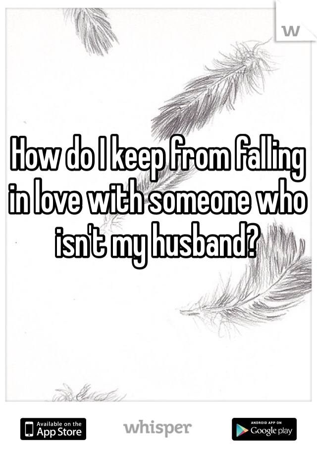 How do I keep from falling in love with someone who isn't my husband?