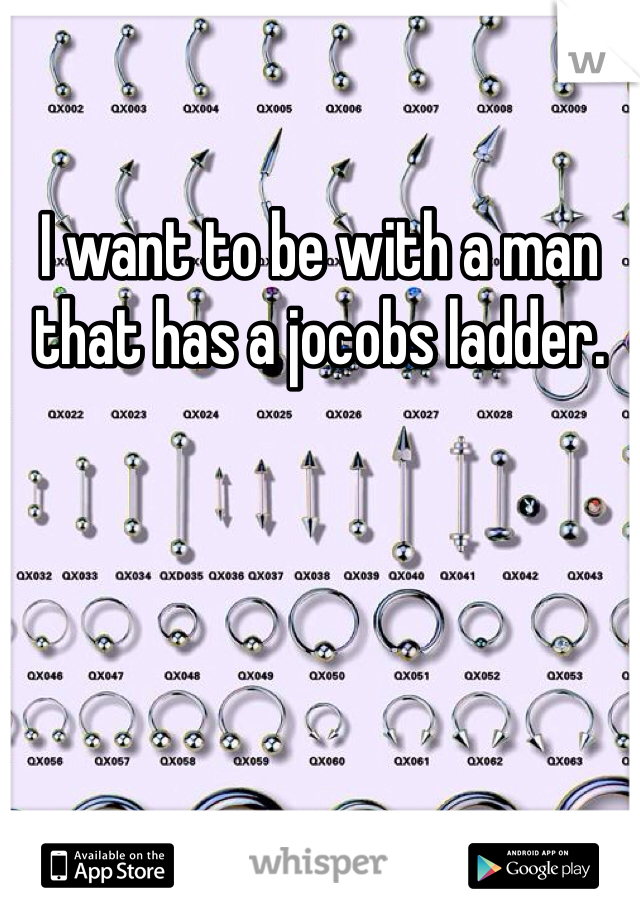I want to be with a man that has a jocobs ladder.