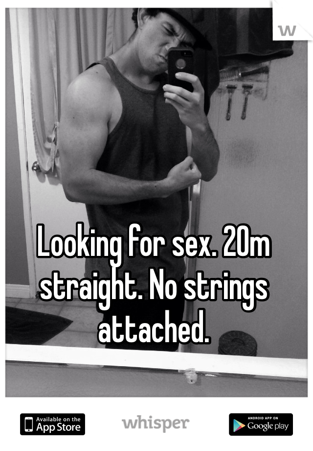 Looking for sex. 20m straight. No strings attached.