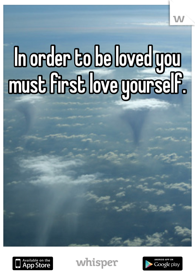 In order to be loved you must first love yourself.