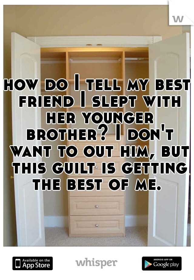 how do I tell my best friend I slept with her younger brother? I don't want to out him, but this guilt is getting the best of me.