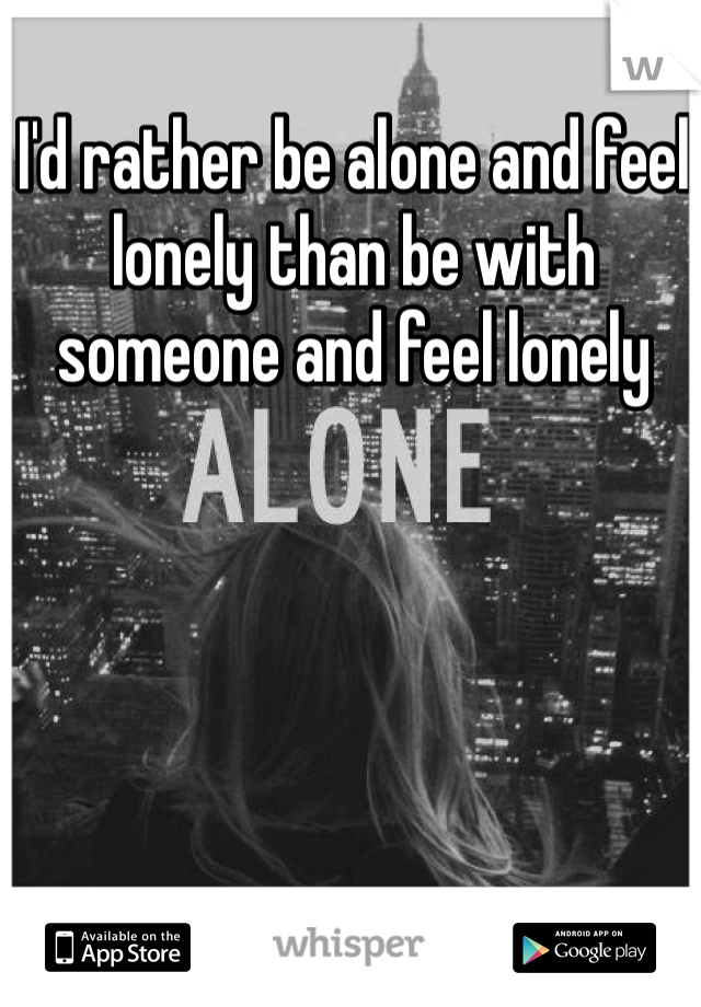 I'd rather be alone and feel lonely than be with someone and feel lonely