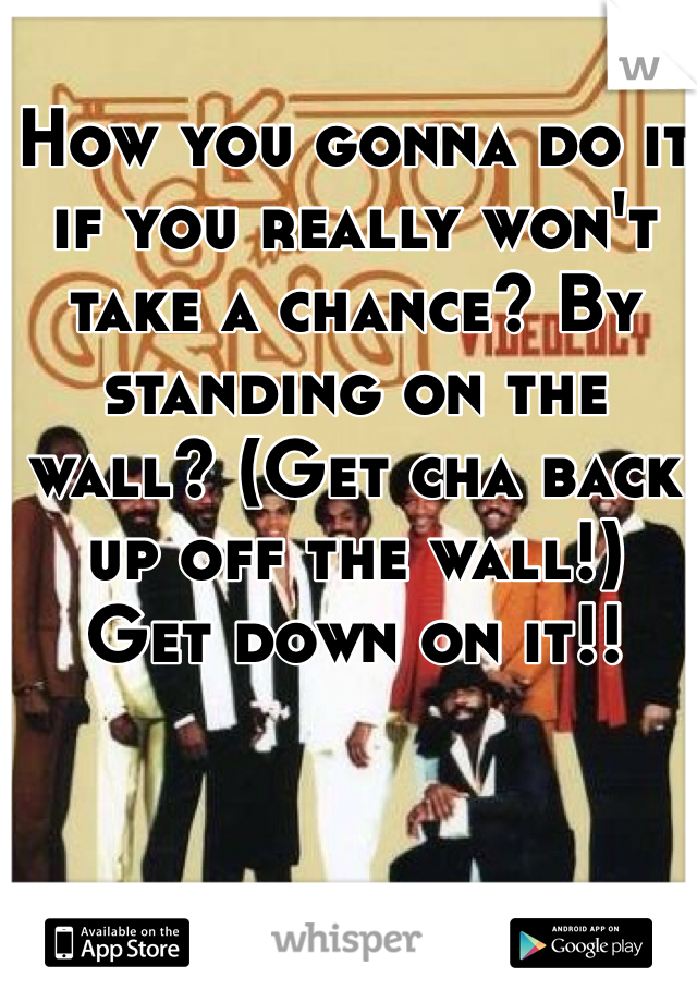 How you gonna do it if you really won't take a chance? By standing on the wall? (Get cha back up off the wall!)  Get down on it!!