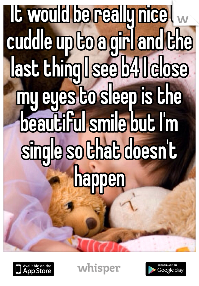 It would be really nice to cuddle up to a girl and the last thing I see b4 I close my eyes to sleep is the beautiful smile but I'm single so that doesn't happen