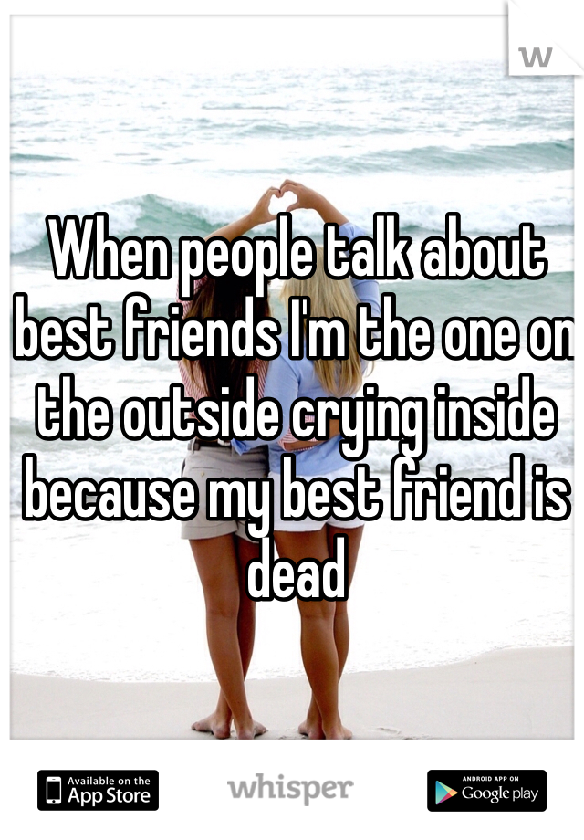 When people talk about best friends I'm the one on the outside crying inside because my best friend is dead