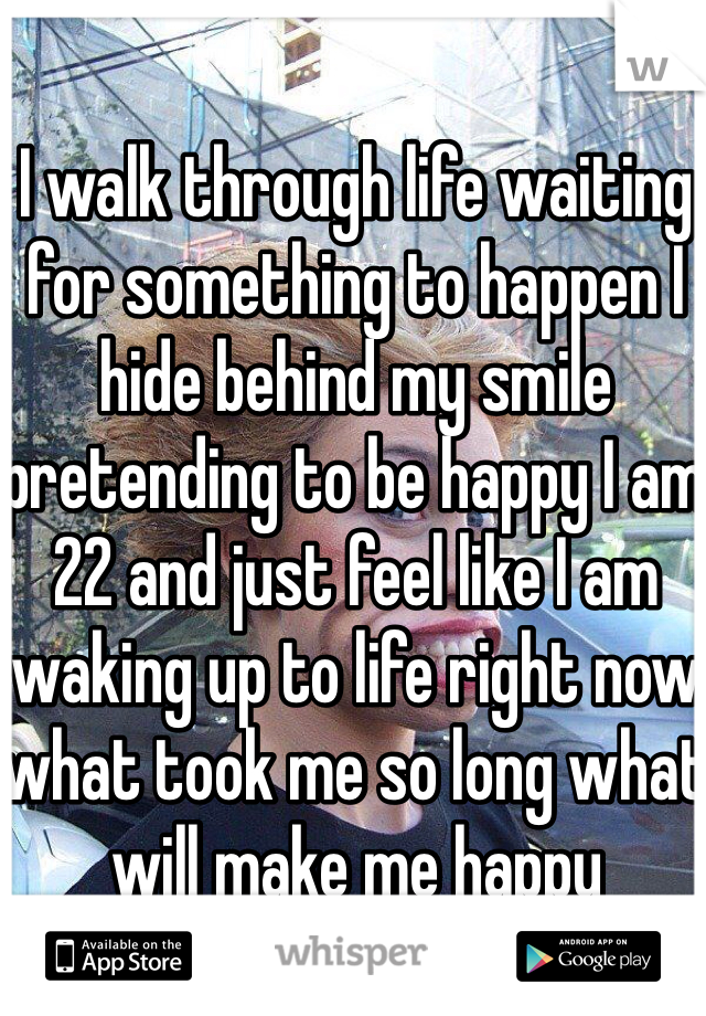 I walk through life waiting for something to happen I hide behind my smile pretending to be happy I am 22 and just feel like I am waking up to life right now what took me so long what will make me happy
