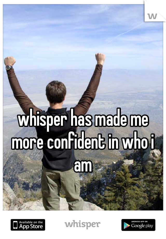whisper has made me more confident in who i am
