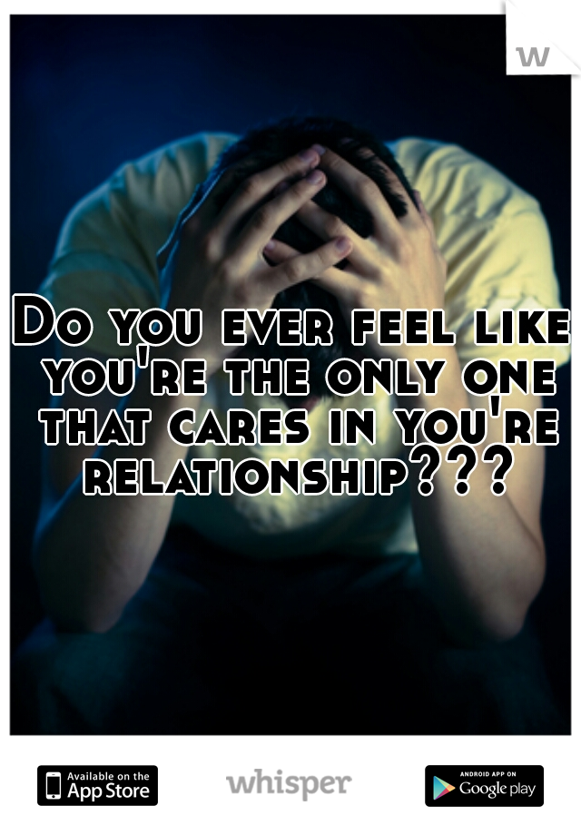 Do you ever feel like you're the only one that cares in you're relationship???