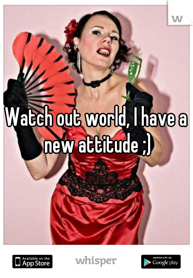 Watch out world, I have a new attitude ;)