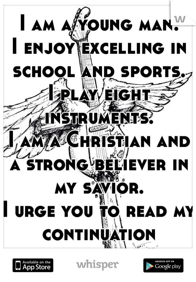 I am a young man. I enjoy excelling in school and sports. I play eight instruments. I am a Christian and a strong believer in my savior. I urge you to read my continuation  reply.