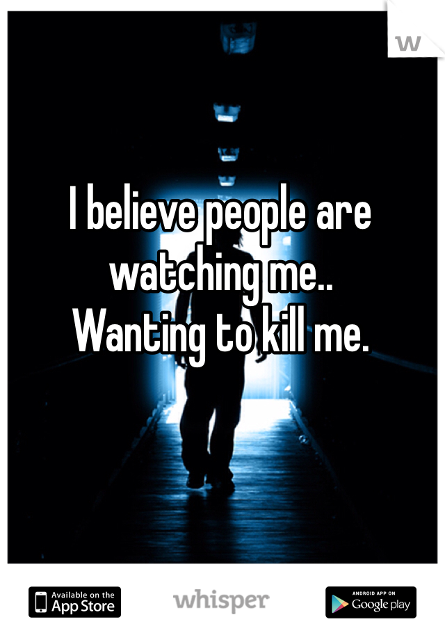 I believe people are watching me.. Wanting to kill me.