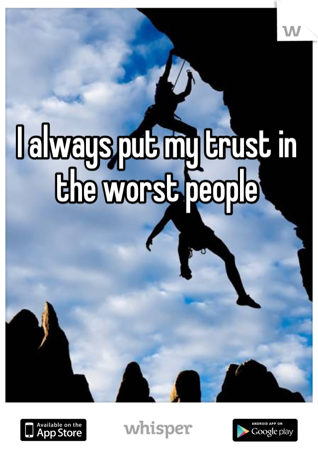 I always put my trust in the worst people