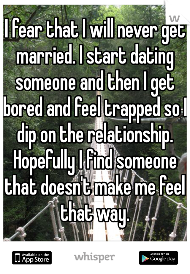 I fear that I will never get married. I start dating someone and then I get bored and feel trapped so I dip on the relationship. Hopefully I find someone that doesn't make me feel that way.