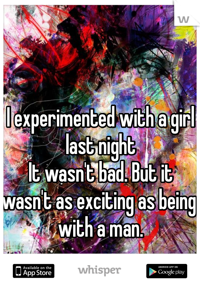 I experimented with a girl last night It wasn't bad. But it wasn't as exciting as being with a man.