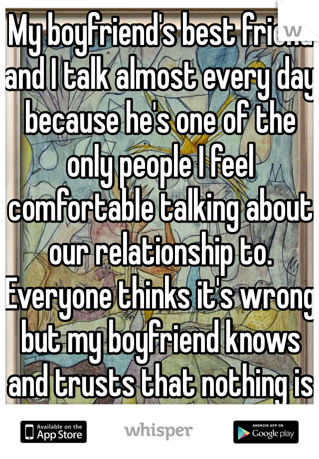 My boyfriend's best friend and I talk almost every day because he's one of the only people I feel comfortable talking about our relationship to. Everyone thinks it's wrong but my boyfriend knows and trusts that nothing is going to happen.
