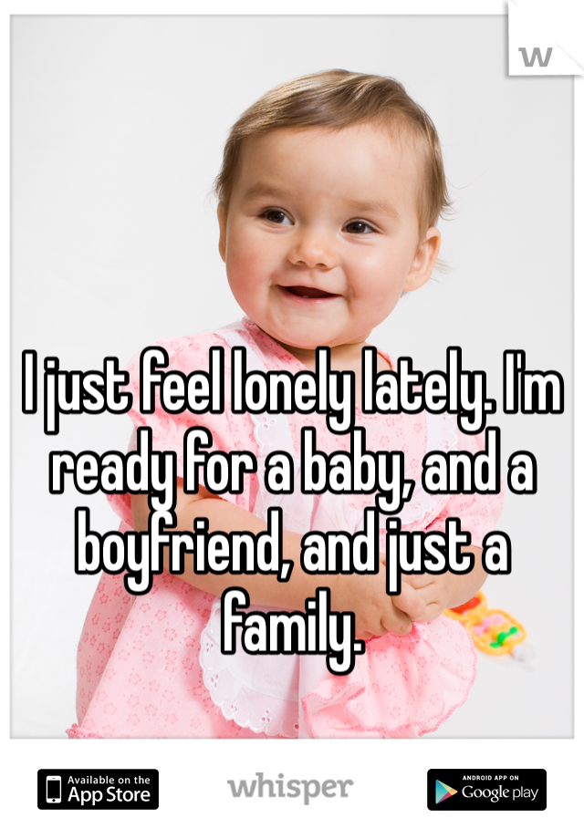 I just feel lonely lately. I'm ready for a baby, and a boyfriend, and just a family.