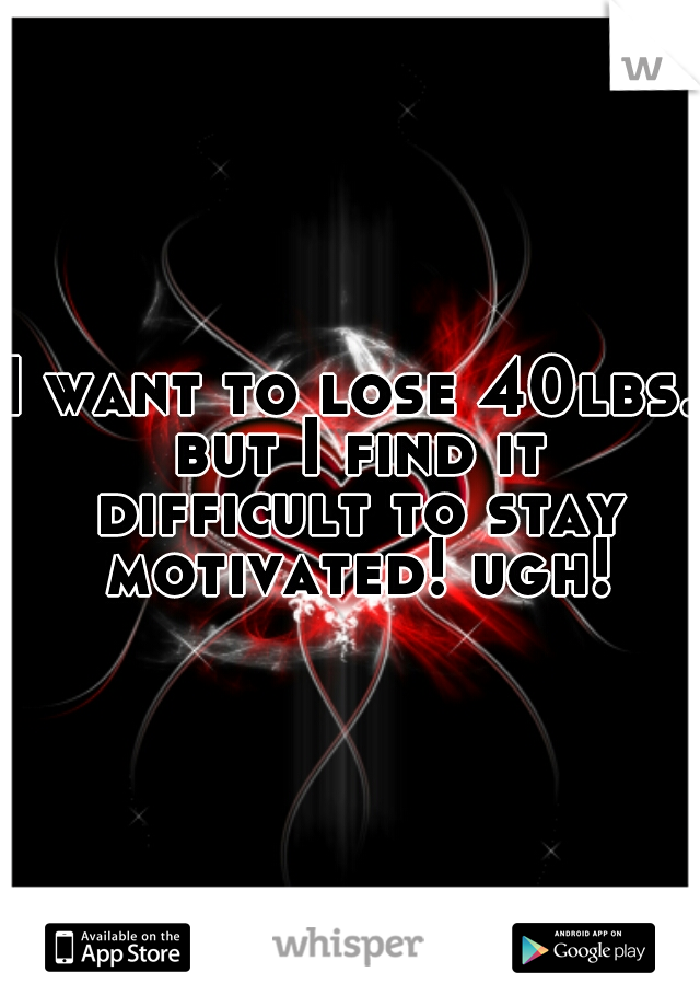 I want to lose 40lbs. but I find it difficult to stay motivated! ugh!