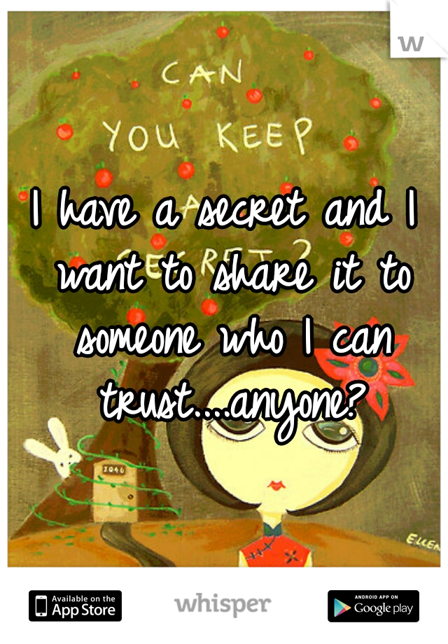 I have a secret and I want to share it to someone who I can trust....anyone?