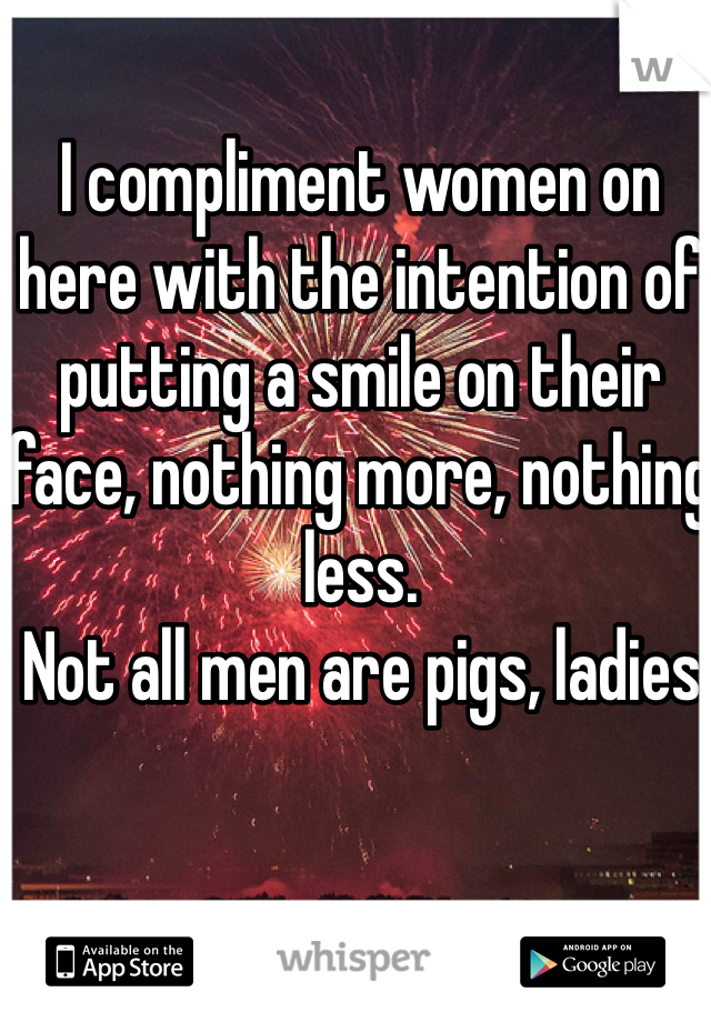 I compliment women on here with the intention of putting a smile on their face, nothing more, nothing less.  Not all men are pigs, ladies.