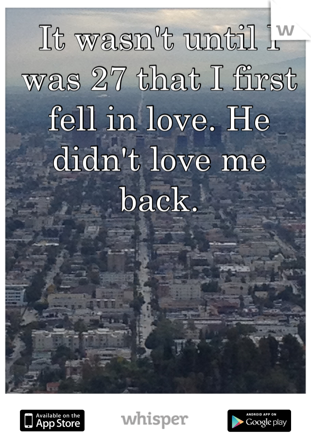 It wasn't until I was 27 that I first fell in love. He didn't love me back.