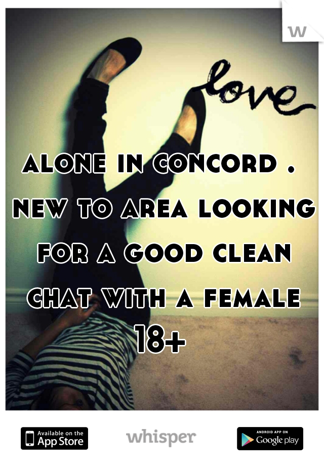 alone in concord . new to area looking for a good clean chat with a female 18+