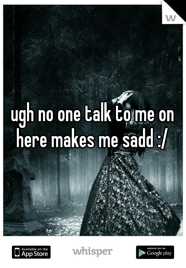 ugh no one talk to me on here makes me sadd :/