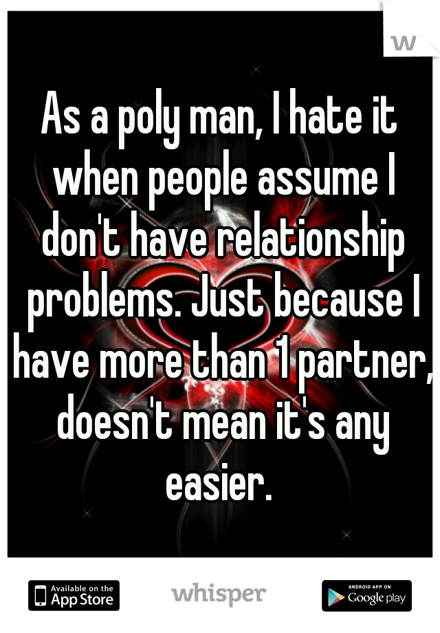 As a poly man, I hate it when people assume I don't have relationship problems. Just because I have more than 1 partner, doesn't mean it's any easier.