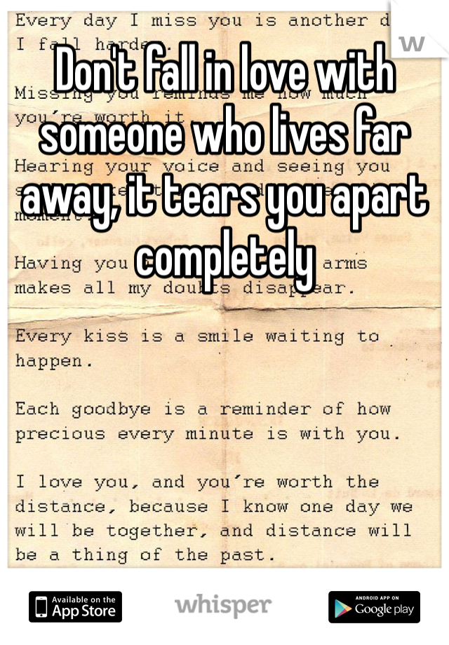 Don't fall in love with someone who lives far away, it tears you apart completely