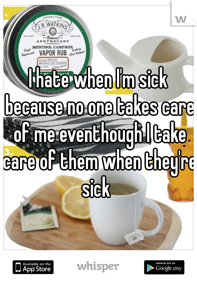 I hate when I'm sick because no one takes care of me eventhough I take care of them when they're sick