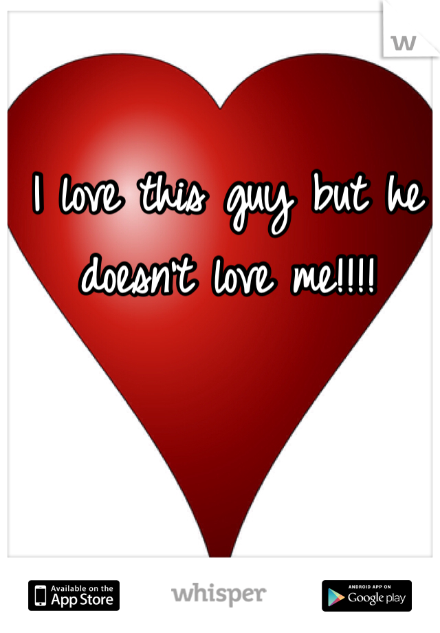 I love this guy but he doesn't love me!!!!
