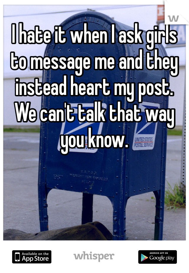 I hate it when I ask girls to message me and they instead heart my post.   We can't talk that way you know.
